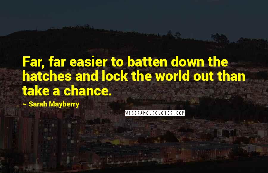 Sarah Mayberry quotes: Far, far easier to batten down the hatches and lock the world out than take a chance.