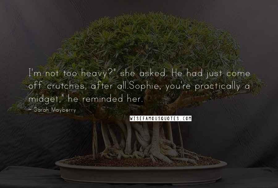 "Sarah Mayberry quotes: I'm not too heavy?"" she asked. He had just come off crutches, after all.Sophie, you're practically a midget,"" he reminded her."