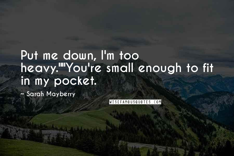 "Sarah Mayberry quotes: Put me down, I'm too heavy.""""You're small enough to fit in my pocket."