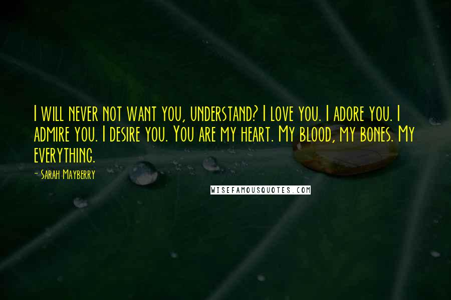 Sarah Mayberry quotes: I will never not want you, understand? I love you. I adore you. I admire you. I desire you. You are my heart. My blood, my bones. My everything.