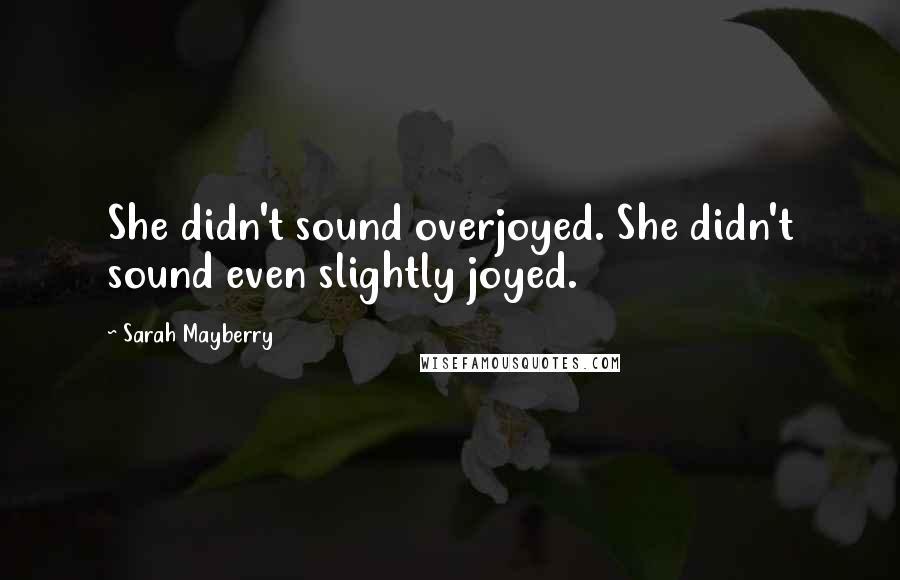 Sarah Mayberry quotes: She didn't sound overjoyed. She didn't sound even slightly joyed.