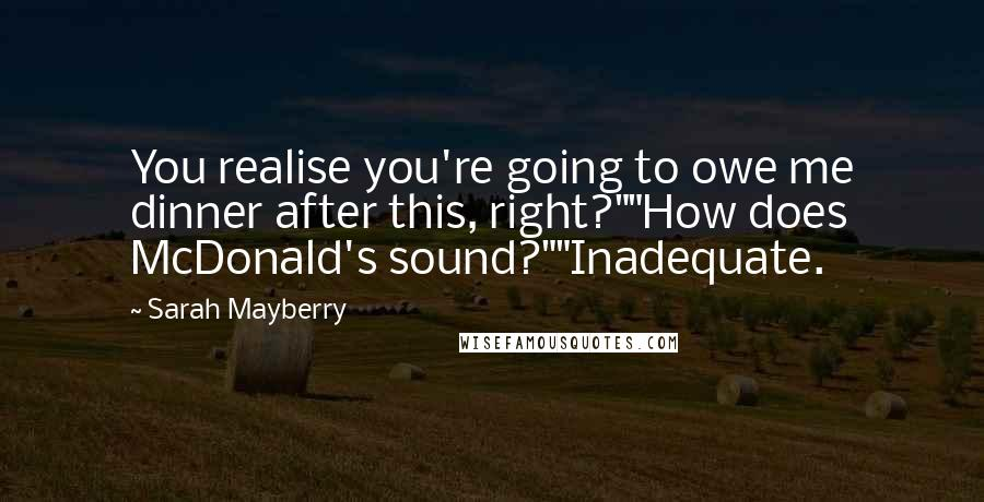 "Sarah Mayberry quotes: You realise you're going to owe me dinner after this, right?""""How does McDonald's sound?""""Inadequate."
