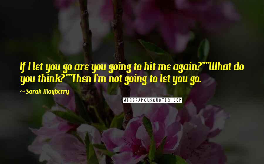 "Sarah Mayberry quotes: If I let you go are you going to hit me again?""""What do you think?""""Then I'm not going to let you go."