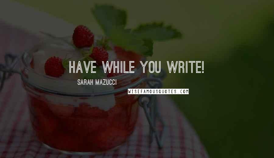 Sarah Mazucci quotes: Have while you write!