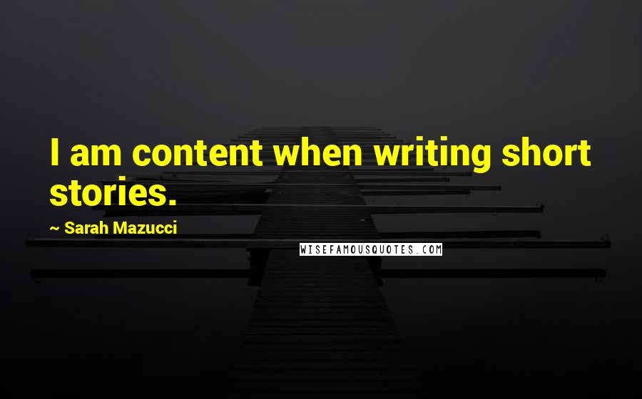 Sarah Mazucci quotes: I am content when writing short stories.