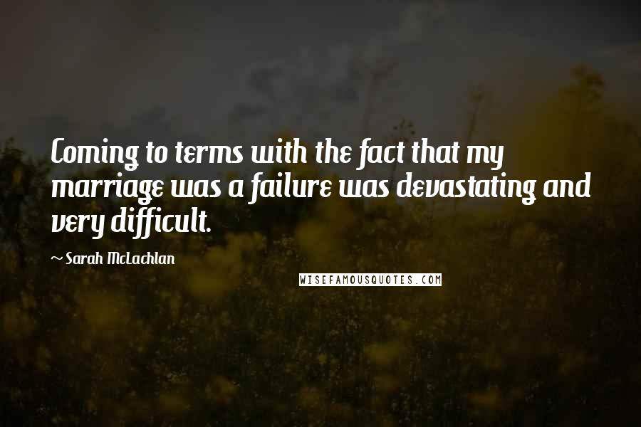 Sarah McLachlan quotes: Coming to terms with the fact that my marriage was a failure was devastating and very difficult.