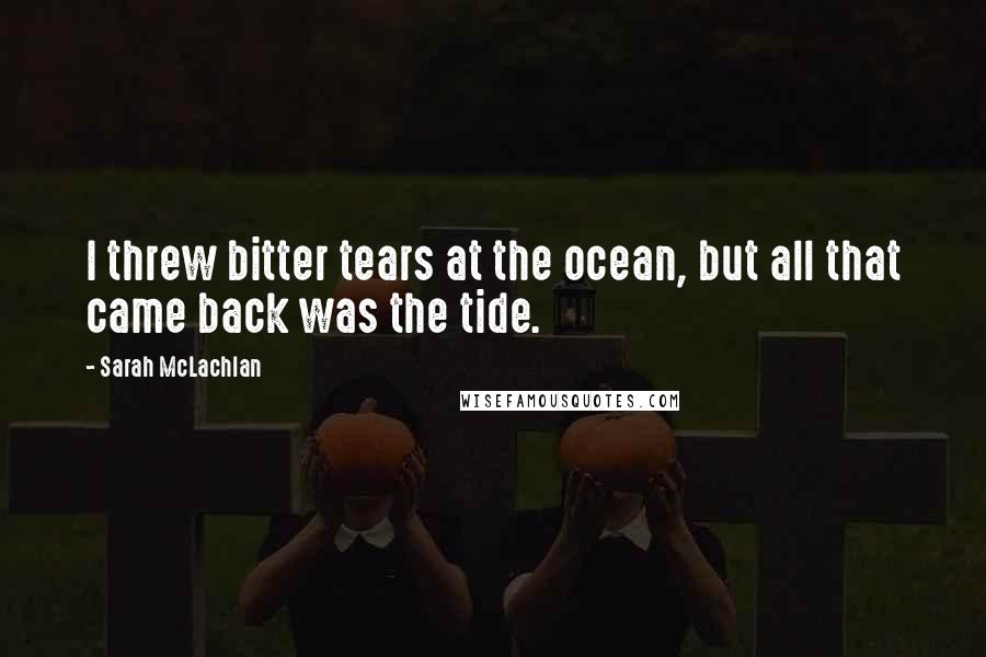 Sarah McLachlan quotes: I threw bitter tears at the ocean, but all that came back was the tide.