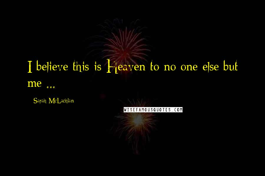 Sarah McLachlan quotes: I believe this is Heaven to no one else but me ...