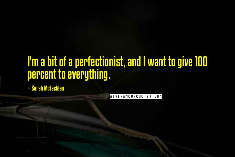 Sarah McLachlan quotes: I'm a bit of a perfectionist, and I want to give 100 percent to everything.