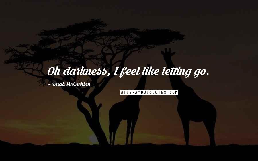 Sarah McLachlan quotes: Oh darkness, I feel like letting go.