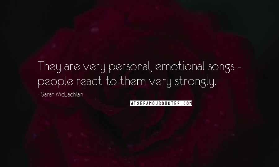 Sarah McLachlan quotes: They are very personal, emotional songs - people react to them very strongly.