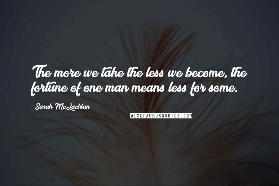 Sarah McLachlan quotes: The more we take the less we become, the fortune of one man means less for some.