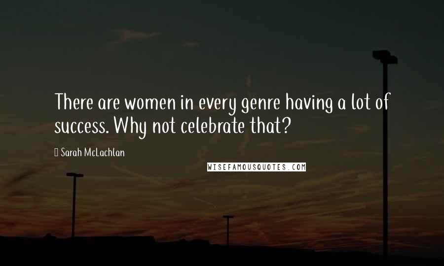 Sarah McLachlan quotes: There are women in every genre having a lot of success. Why not celebrate that?