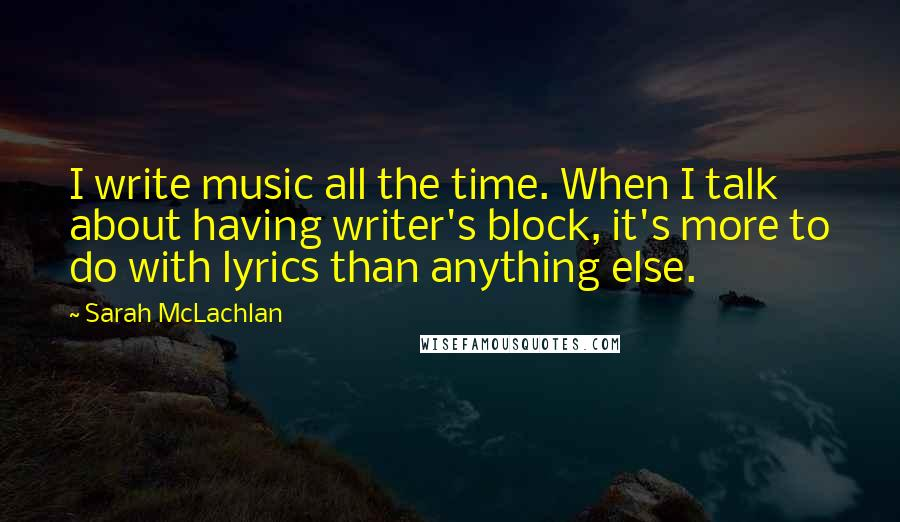 Sarah McLachlan quotes: I write music all the time. When I talk about having writer's block, it's more to do with lyrics than anything else.