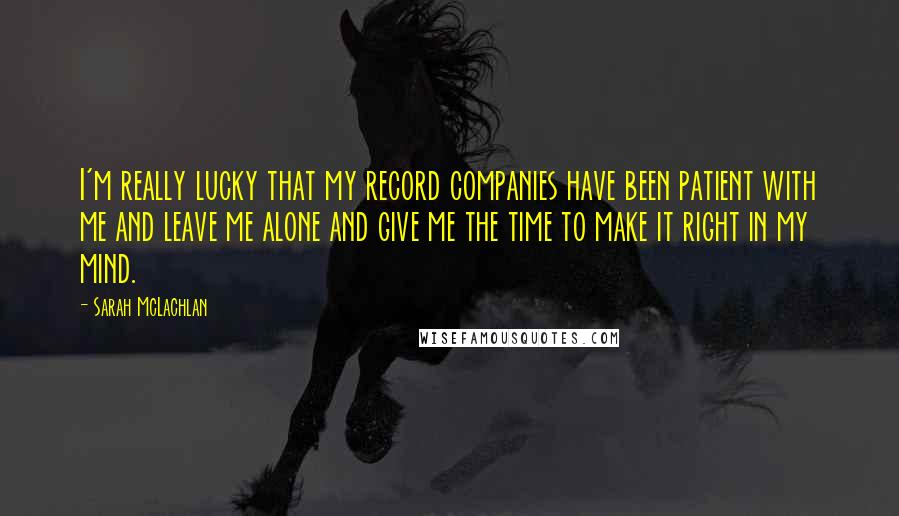 Sarah McLachlan quotes: I'm really lucky that my record companies have been patient with me and leave me alone and give me the time to make it right in my mind.
