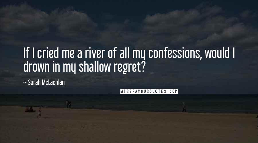 Sarah McLachlan quotes: If I cried me a river of all my confessions, would I drown in my shallow regret?