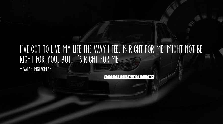 Sarah McLachlan quotes: I've got to live my life the way I feel is right for me. Might not be right for you, but it's right for me.