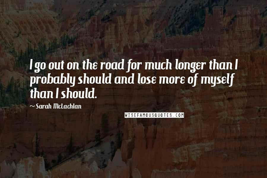 Sarah McLachlan quotes: I go out on the road for much longer than I probably should and lose more of myself than I should.
