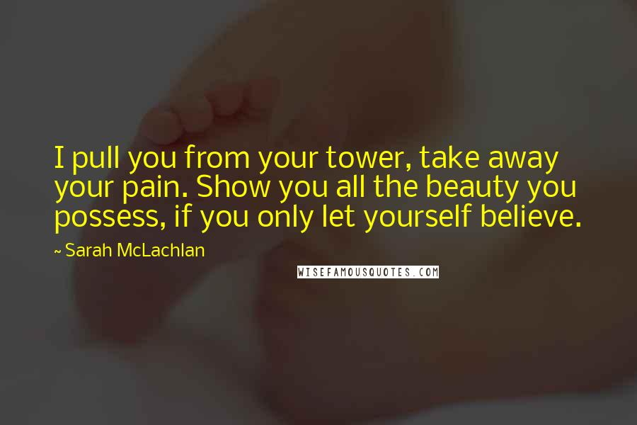 Sarah McLachlan quotes: I pull you from your tower, take away your pain. Show you all the beauty you possess, if you only let yourself believe.