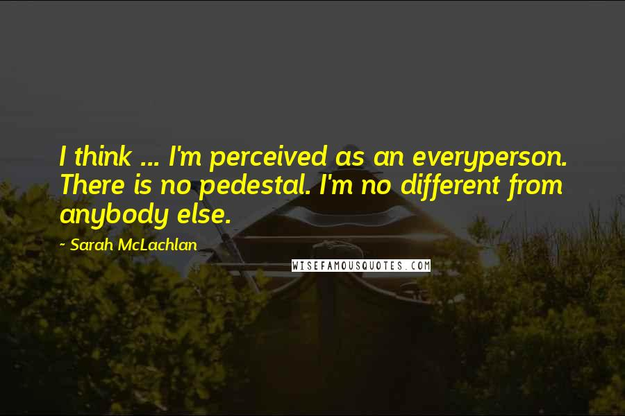 Sarah McLachlan quotes: I think ... I'm perceived as an everyperson. There is no pedestal. I'm no different from anybody else.