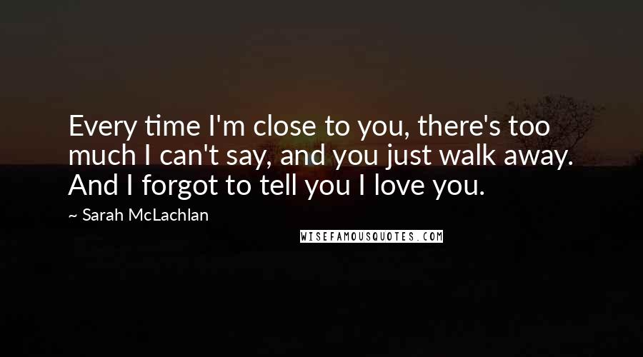 Sarah McLachlan quotes: Every time I'm close to you, there's too much I can't say, and you just walk away. And I forgot to tell you I love you.