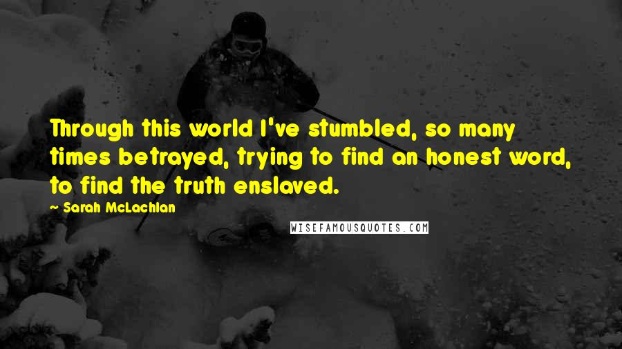 Sarah McLachlan quotes: Through this world I've stumbled, so many times betrayed, trying to find an honest word, to find the truth enslaved.