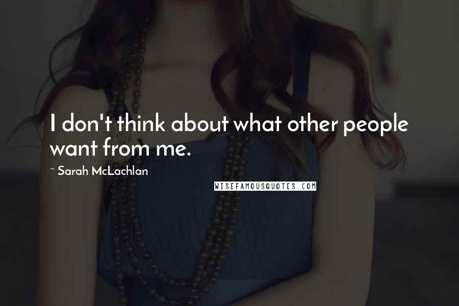 Sarah McLachlan quotes: I don't think about what other people want from me.