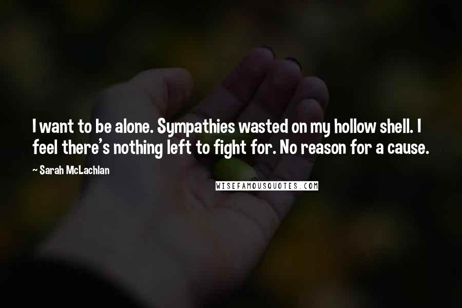 Sarah McLachlan quotes: I want to be alone. Sympathies wasted on my hollow shell. I feel there's nothing left to fight for. No reason for a cause.