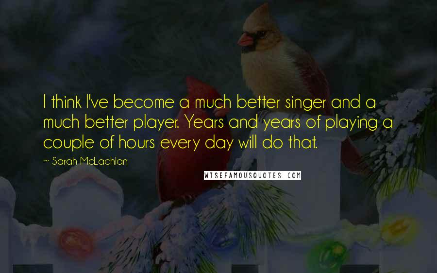 Sarah McLachlan quotes: I think I've become a much better singer and a much better player. Years and years of playing a couple of hours every day will do that.