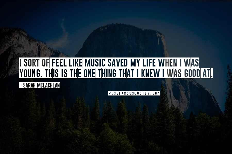 Sarah McLachlan quotes: I sort of feel like music saved my life when I was young. This is the one thing that I knew I was good at.