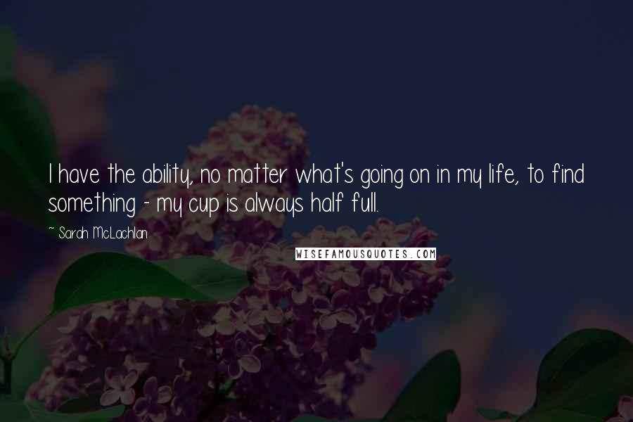 Sarah McLachlan quotes: I have the ability, no matter what's going on in my life, to find something - my cup is always half full.