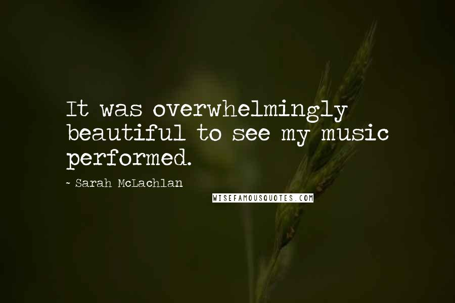 Sarah McLachlan quotes: It was overwhelmingly beautiful to see my music performed.