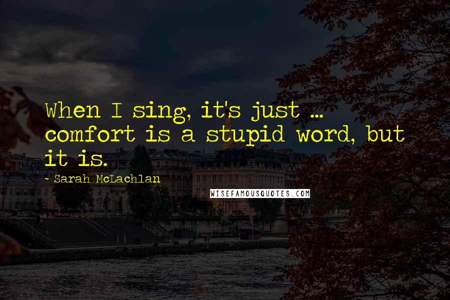 Sarah McLachlan quotes: When I sing, it's just ... comfort is a stupid word, but it is.