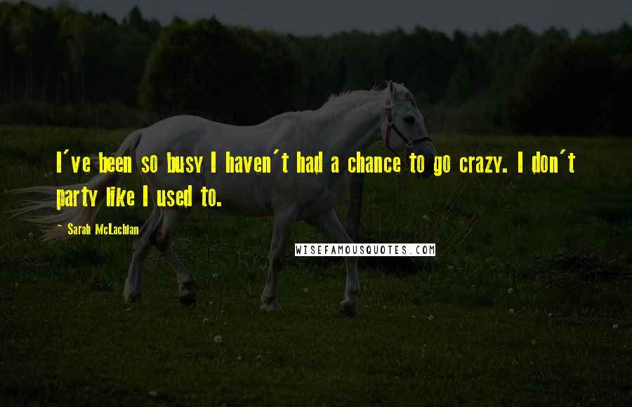Sarah McLachlan quotes: I've been so busy I haven't had a chance to go crazy. I don't party like I used to.