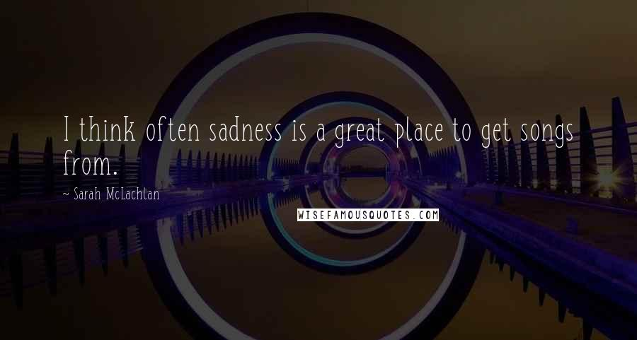 Sarah McLachlan quotes: I think often sadness is a great place to get songs from.