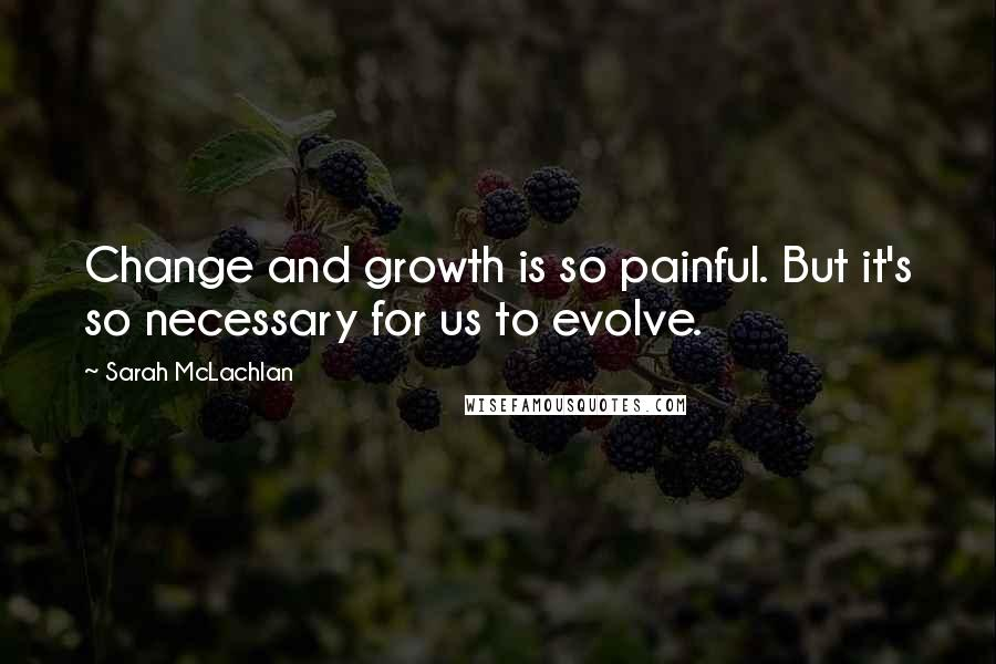 Sarah McLachlan quotes: Change and growth is so painful. But it's so necessary for us to evolve.