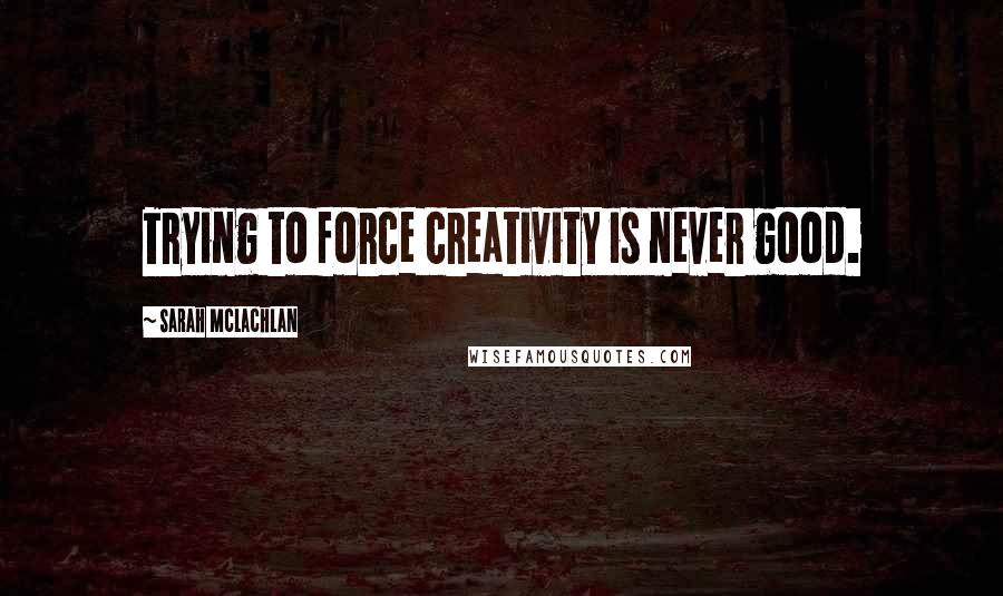 Sarah McLachlan quotes: Trying to force creativity is never good.