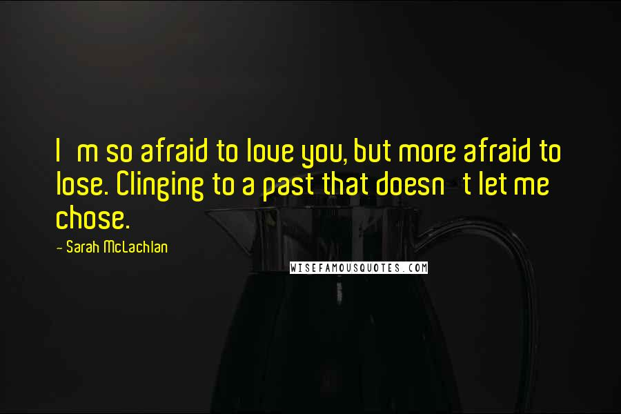 Sarah McLachlan quotes: I'm so afraid to love you, but more afraid to lose. Clinging to a past that doesn't let me chose.