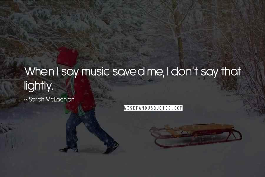 Sarah McLachlan quotes: When I say music saved me, I don't say that lightly.