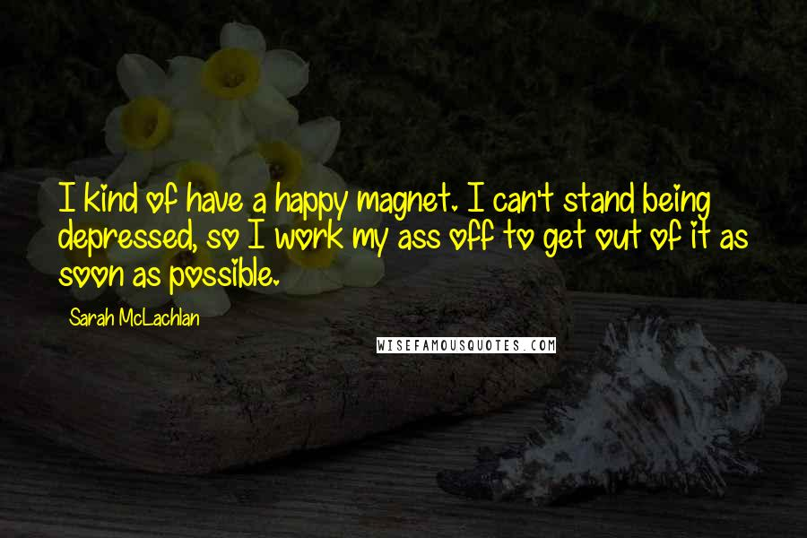 Sarah McLachlan quotes: I kind of have a happy magnet. I can't stand being depressed, so I work my ass off to get out of it as soon as possible.