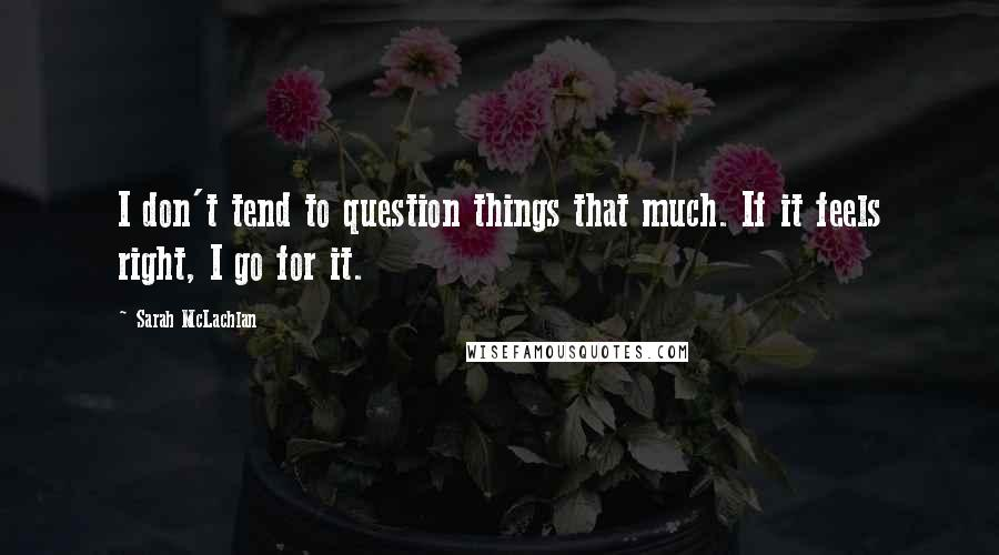 Sarah McLachlan quotes: I don't tend to question things that much. If it feels right, I go for it.