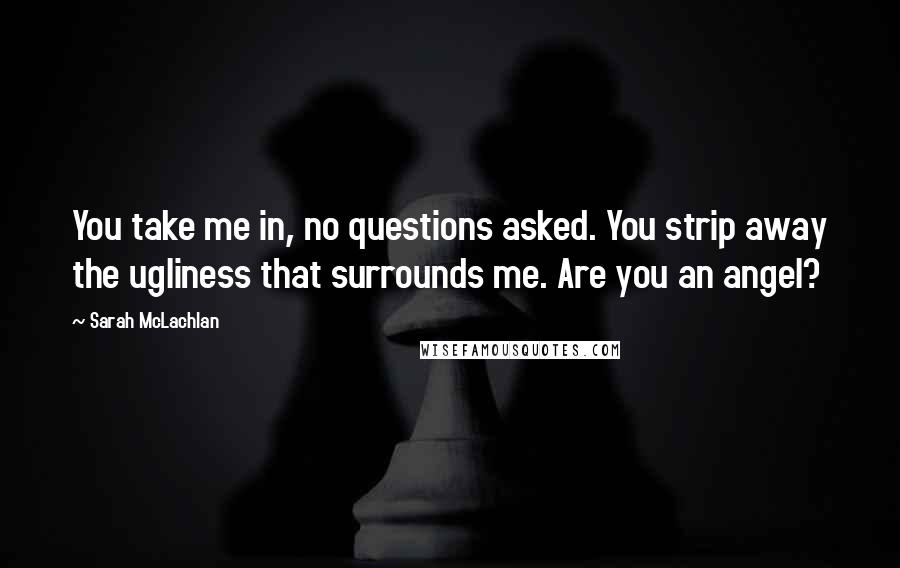 Sarah McLachlan quotes: You take me in, no questions asked. You strip away the ugliness that surrounds me. Are you an angel?
