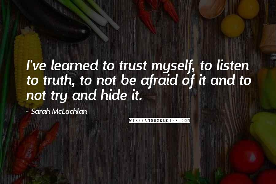 Sarah McLachlan quotes: I've learned to trust myself, to listen to truth, to not be afraid of it and to not try and hide it.