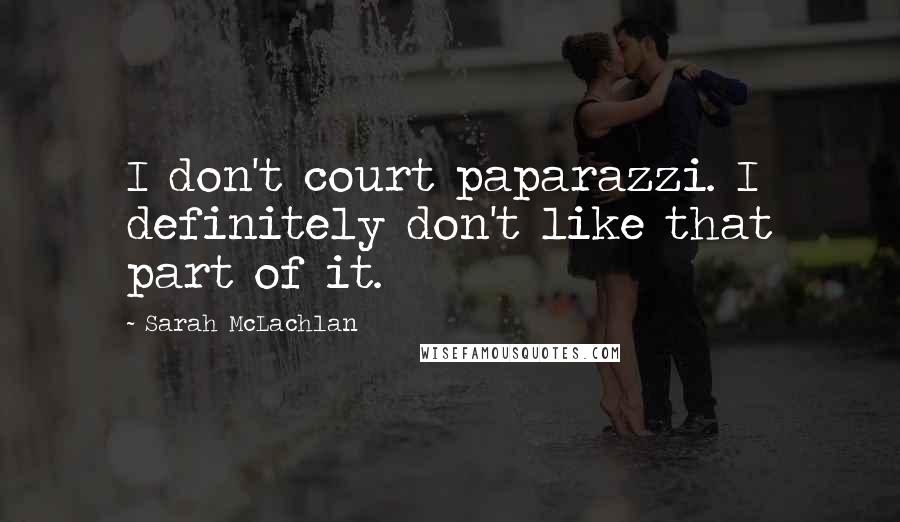 Sarah McLachlan quotes: I don't court paparazzi. I definitely don't like that part of it.