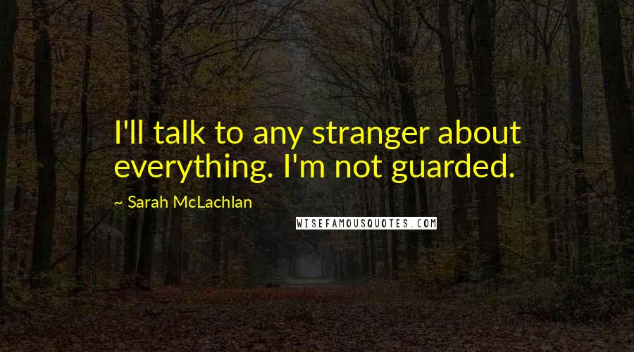 Sarah McLachlan quotes: I'll talk to any stranger about everything. I'm not guarded.