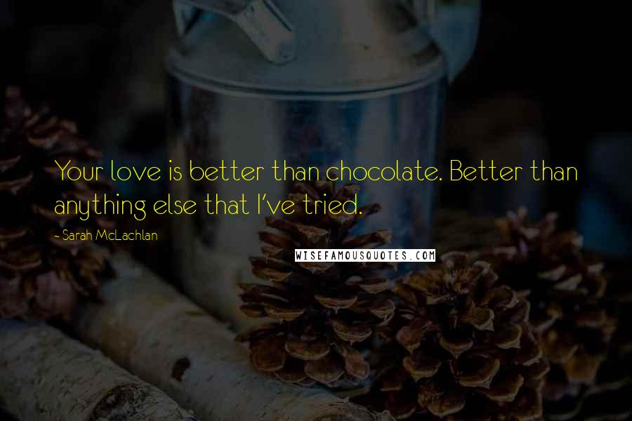 Sarah McLachlan quotes: Your love is better than chocolate. Better than anything else that I've tried.