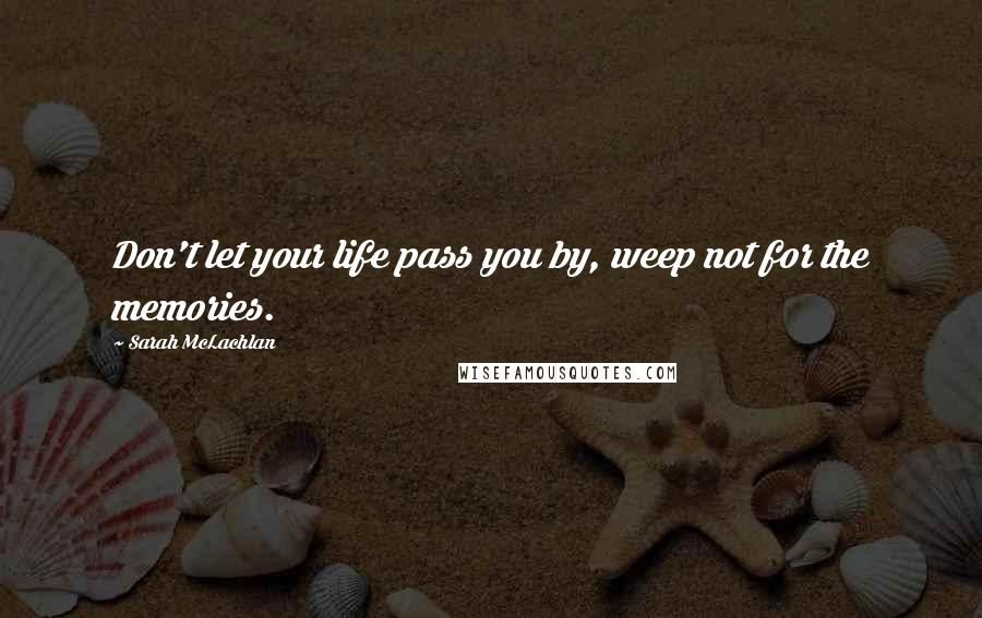 Sarah McLachlan quotes: Don't let your life pass you by, weep not for the memories.