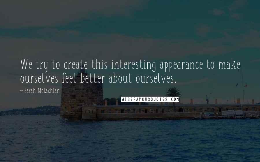 Sarah McLachlan quotes: We try to create this interesting appearance to make ourselves feel better about ourselves.