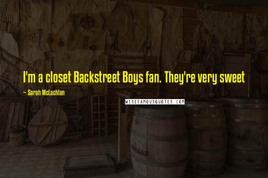 Sarah McLachlan quotes: I'm a closet Backstreet Boys fan. They're very sweet