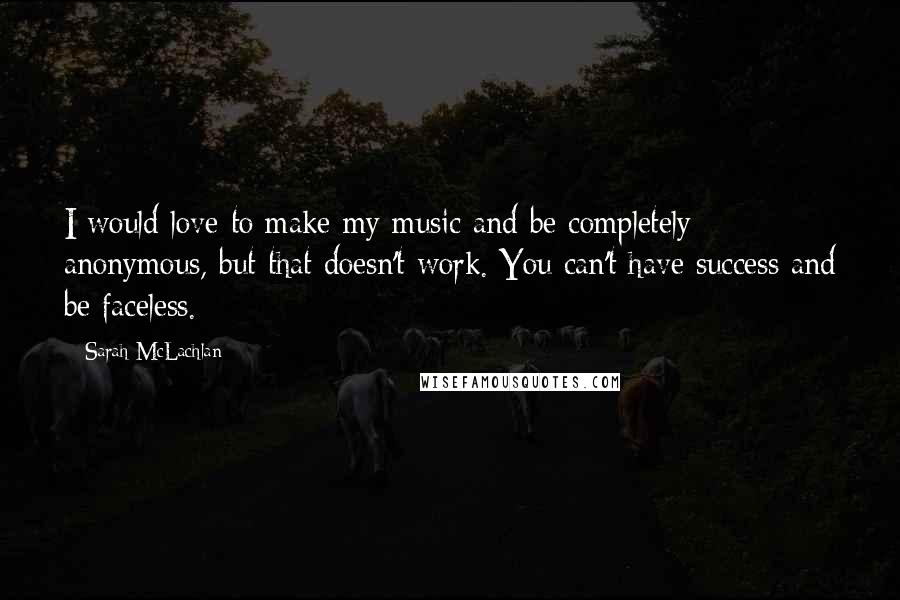 Sarah McLachlan quotes: I would love to make my music and be completely anonymous, but that doesn't work. You can't have success and be faceless.